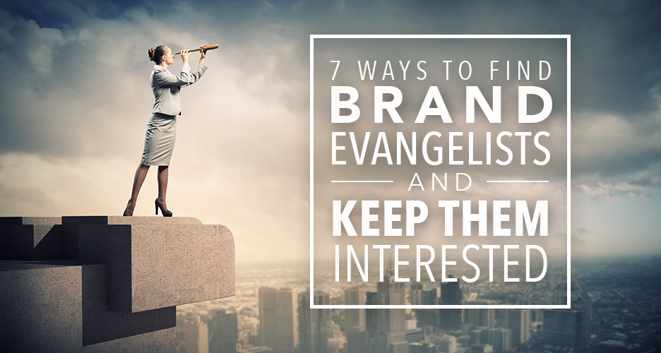 7 Ways To Find Your Brand Evangelists And Keep Them Interested